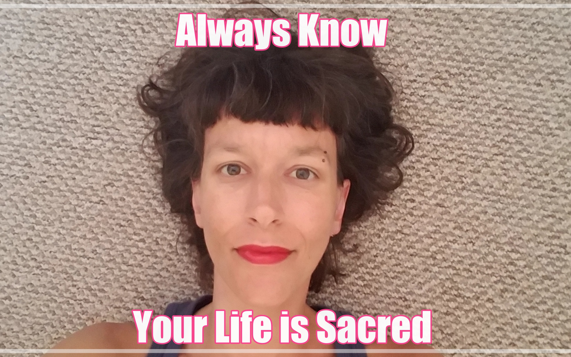 ALWAYS KNOW. YOUR LIFE IS SACRED.
